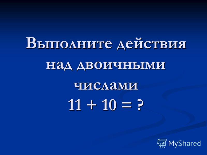 Выполните действия над двоичными числами 11 + 10 = ?