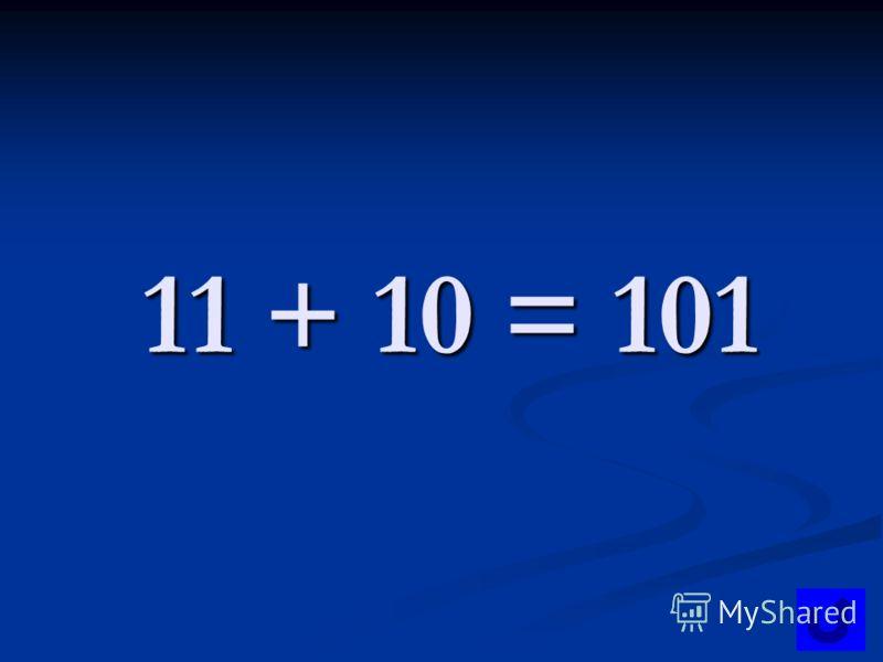 11 + 10 = 101