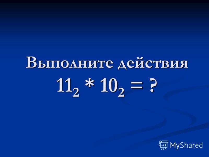 Выполните действия 11 2 * 10 2 = ?