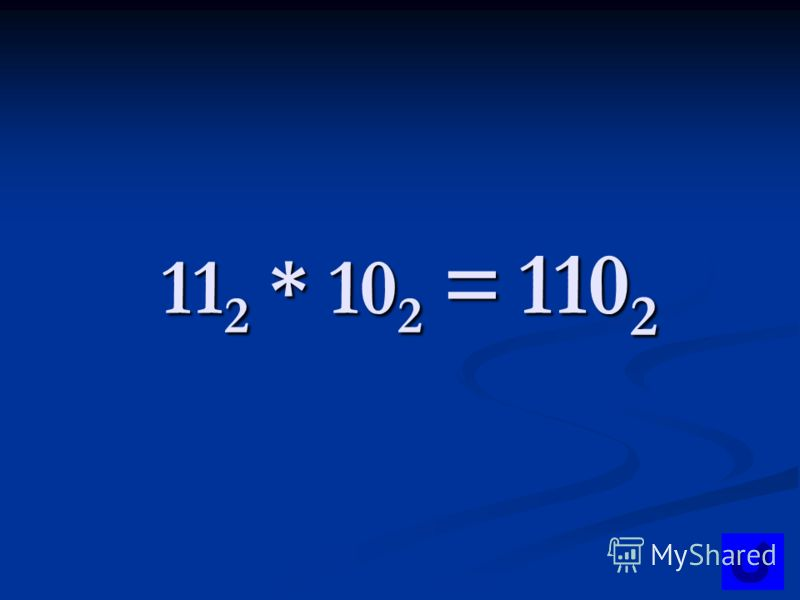 11 2 * 10 2 = 110 2