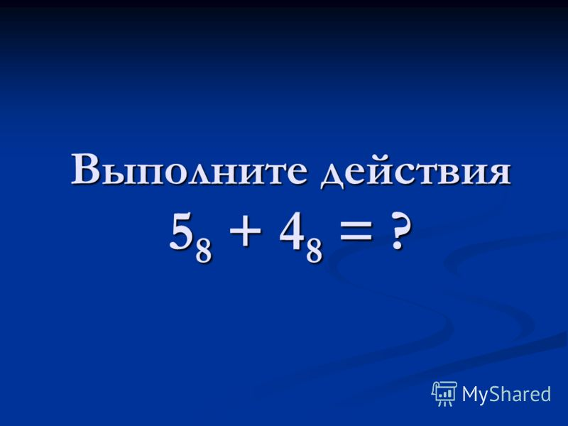 Выполните действия 5 8 + 4 8 = ?
