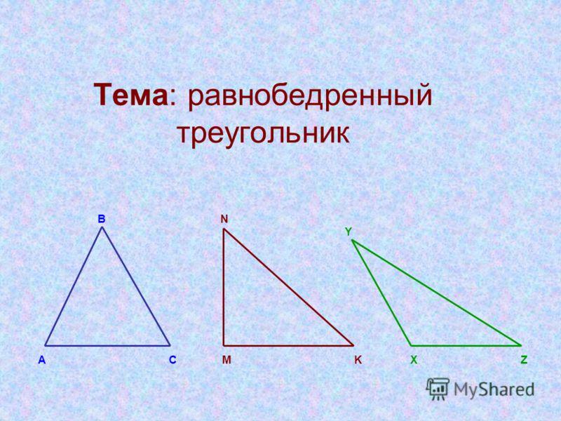 Тема: равнобедренный треугольник В N Y А С M K X Z
