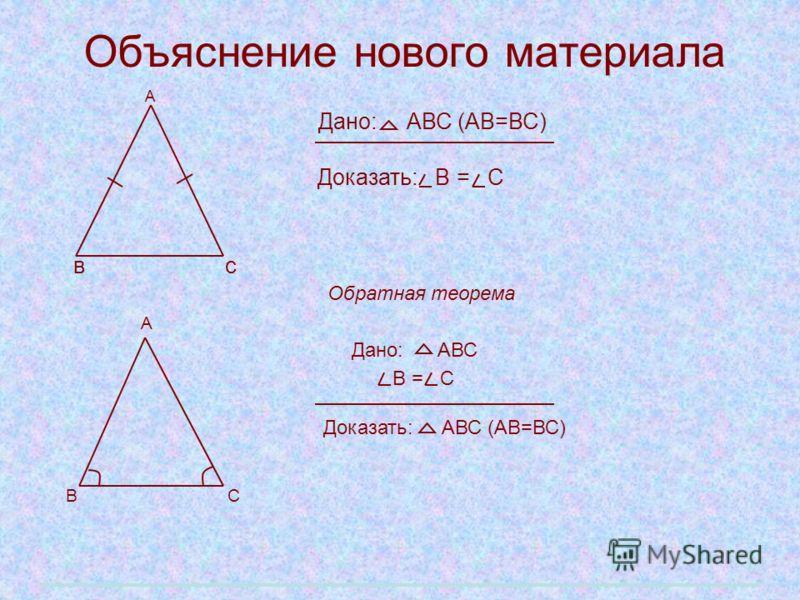 Объяснение нового материала А Дано: АВС (АВ=ВС) Доказать: В = С в с Обратная теорема А Дано: АВС В = С Доказать: АВС (АВ=ВС) В С