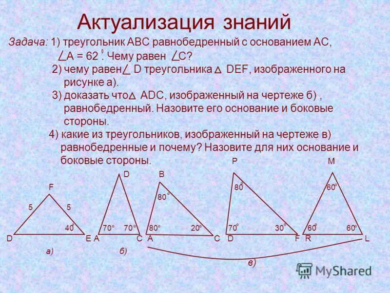 Актуализация знаний Задача: 1) треугольник АВС равнобедренный с основанием АС, А = 62. Чему равен С? 2) чему равен D треугольника DEF, изображенного на рисунке а). 3) доказать что ADC, изображенный на чертеже б), равнобедренный. Назовите его основани