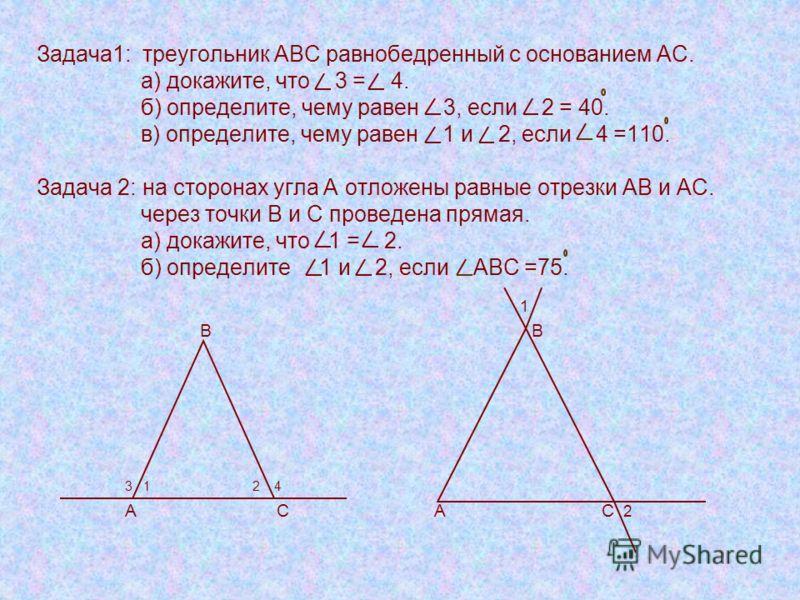 Задача1: треугольник АВС равнобедренный с основанием АС. а) докажите, что 3 = 4. б) определите, чему равен 3, если 2 = 40. в) определите, чему равен 1 и 2, если 4 =110. Задача 2: на сторонах угла А отложены равные отрезки АВ и АС. через точки В и С п