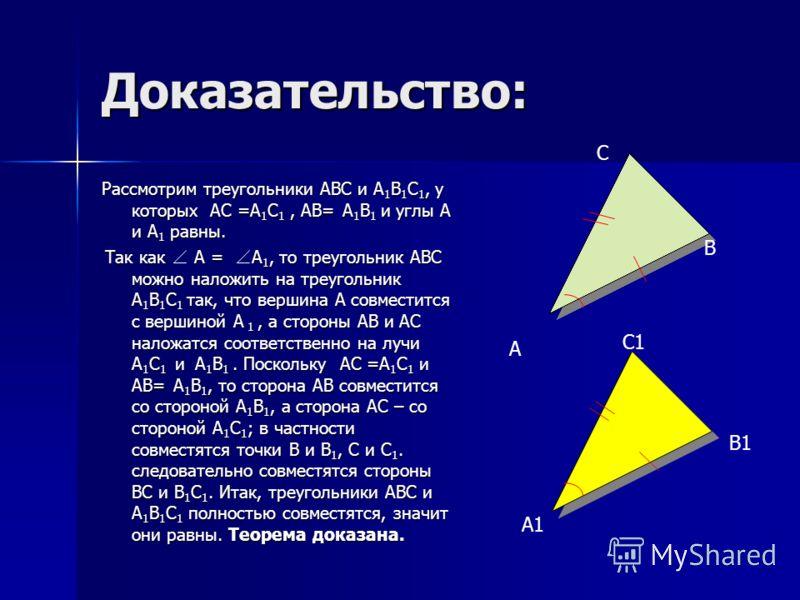 Доказательство: Рассмотрим треугольники АВС и А 1 В 1 С 1, у которых АС =А 1 С 1, АВ= А 1 В 1 и углы А и А 1 равны. Так как А = А 1, то треугольник АВС можно наложить на треугольник А 1 В 1 С 1 так, что вершина А совместится с вершиной А 1, а стороны