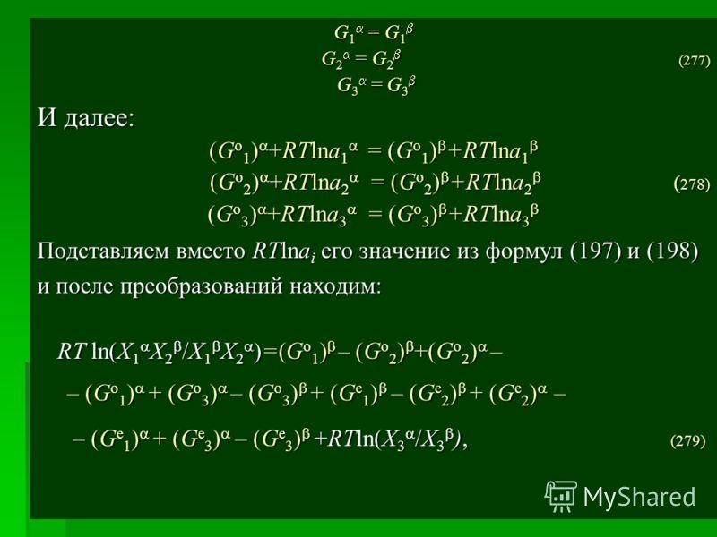 G 1 = G 1 G 1 = G 1 G 2 = G 2 (277) G 3 = G 3 G 3 = G 3 И далее: (G o 1 ) +RTlna 1 = (G o 1 ) +RTlna 1 (G o 1 ) +RTlna 1 = (G o 1 ) +RTlna 1 (G o 2 ) +RTlna 2 = (G o 2 ) +RTlna 2 ( 278) (G o 3 ) +RTlna 3 = (G o 3 ) +RTlna 3 (G o 3 ) +RTlna 3 = (G o 3