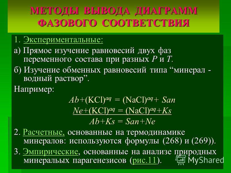 МЕТОДЫ ВЫВОДА ДИАГРАММ ФАЗОВОГО СООТВЕТСТВИЯ 1.Экспериментальные: а) Прямое изучение равновесий двух фаз переменного состава при разных Р и Т. б) Изучение обменных равновесий типа минерал - водный раствор. Например: Ab+(KCl) aq = (NaCl) aq + San Ne+(