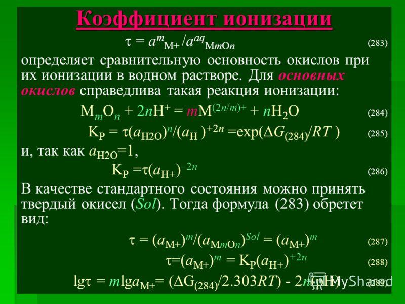 Коэффициент ионизации = a m M+ /a aq MmOn (283) определяет сравнительную основность окислов при их ионизации в водном растворе. Для основных окислов справедлива такая реакция ионизации: M m O n + 2nH + = mM (2n/m)+ + nH 2 O (284) K P = (a H2O ) n /(a