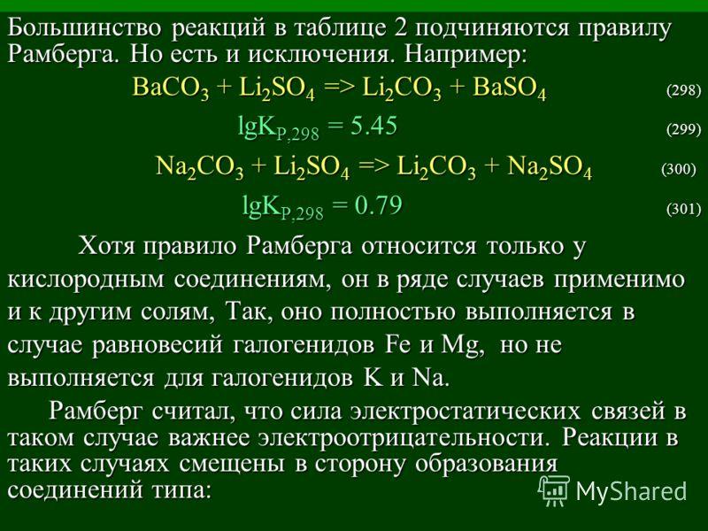 Большинство реакций в таблице 2 подчиняются правилу Рамберга. Но есть и исключения. Например: BaCO 3 + Li 2 SO 4 => Li 2 CO 3 + BaSO 4 (298) lgK P,298 = 5.45 (299) Na 2 CO 3 + Li 2 SO 4 => Li 2 CO 3 + Na 2 SO 4 (300) Na 2 CO 3 + Li 2 SO 4 => Li 2 CO