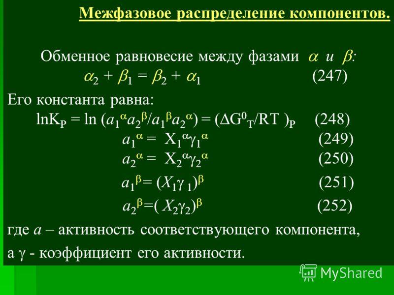 Межфазовое распределение компонентов. Обменное равновесие между фазами и : 2 + 1 = 2 + 1 (247) Его константа равна: lnK P = ln (a 1 a 2 /a 1 a 2 ) = ( G 0 T /RT ) P (248) a 1 = X 1 1 (249) a 2 = X 2 2 (250) a 1 = (X 1 1 ) (251) a 2 =( X 2 2 ) (252) г
