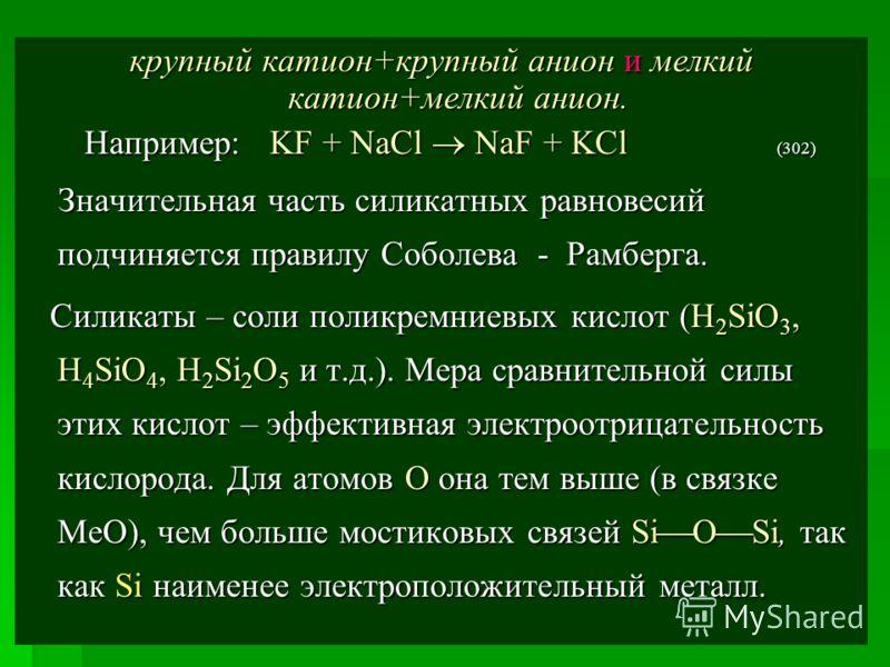 крупный катион+крупный анион и мелкий катион+мелкий анион. Например: KF + NaCl NaF + KCl (302) Например: KF + NaCl NaF + KCl (302) Значительная часть силикатных равновесий подчиняется правилу Соболева - Рамберга. Значительная часть силикатных равнове