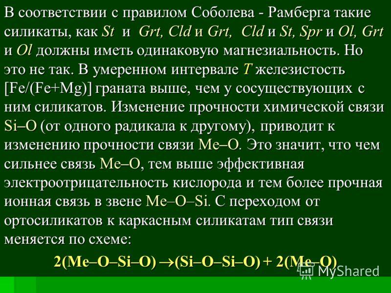 В соответствии с правилом Соболева - Рамберга такие силикаты, как St и Grt, Cld и Grt, Cld и St, Spr и Ol, Grt и Ol должны иметь одинаковую магнезиальность. Но это не так. В умеренном интервале Т железистость [Fe/(Fe+Mg)] граната выше, чем у сосущест