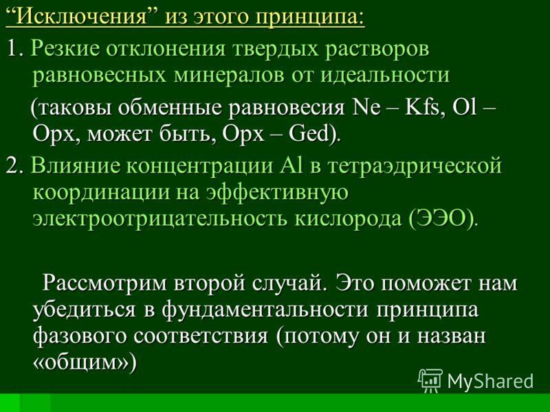 Исключения из этого принципа: 1. Резкие отклонения твердых растворов равновесных минералов от идеальности (таковы обменные равновесия Ne – Kfs, Ol – Opx, может быть, Opx – Ged). (таковы обменные равновесия Ne – Kfs, Ol – Opx, может быть, Opx – Ged).