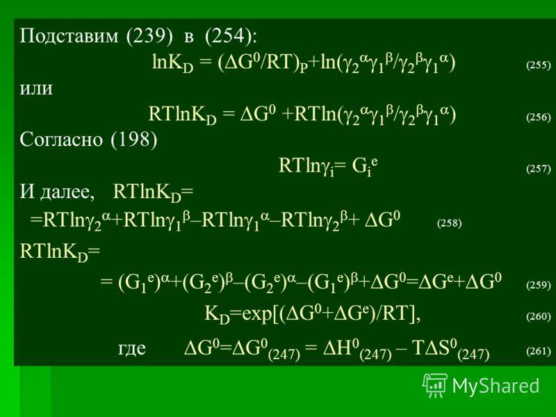 Подставим (239) в (254): lnK D = ( G 0 /RT) P +ln( 2 1 / 2 1 ) (255) или RTlnK D = G 0 +RTln( 2 1 / 2 1 ) (256) Согласно (198) RTln i = G i e (257) И далее, RTlnK D = =RTln 2 +RTln 1 –RTln 1 –RTln 2 + G 0 (258) RTlnK D = = (G 1 e ) +(G 2 e ) –(G 2 e
