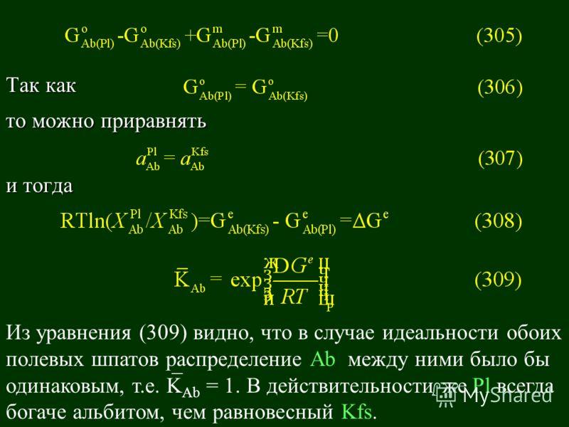 Так как то можно приравнять и тогда Из уравнения (309) видно, что в случае идеальности обоих полевых шпатов распределение Аb между ними было бы одинаковым, т.е. K Ab = 1. В действительности же Pl всегда богаче альбитом, чем равновесный Kfs. ¯