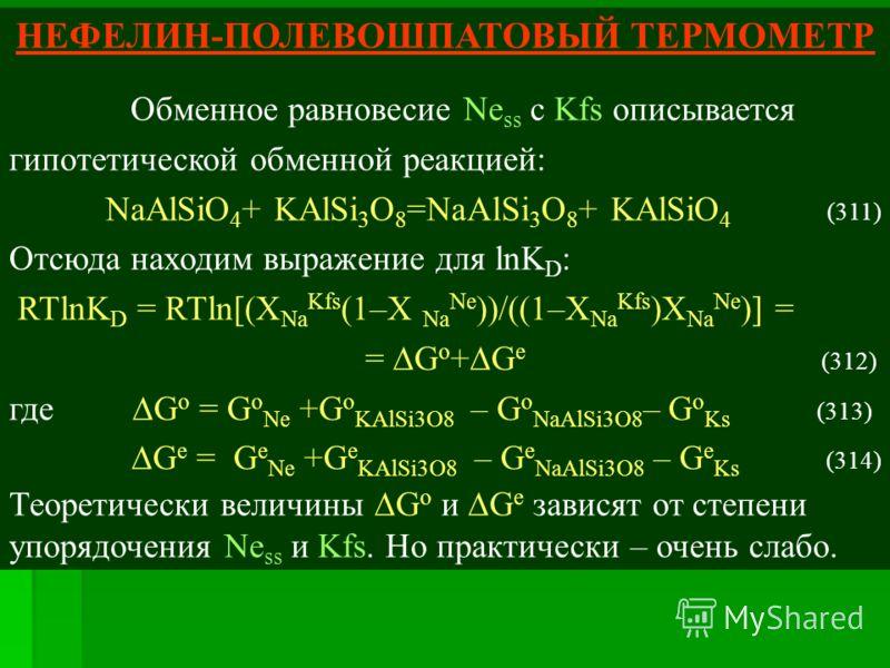 НЕФЕЛИН-ПОЛЕВОШПАТОВЫЙ ТЕРМОМЕТР Обменное равновесие Ne ss с Kfs описывается гипотетической обменной реакцией: NaAlSiO 4 + KAlSi 3 O 8 =NaAlSi 3 O 8 + KAlSiO 4 (311) Отсюда находим выражение для lnK D : RTlnK D = RTln[(X Na Kfs (1–X Na Ne ))/((1–X Na