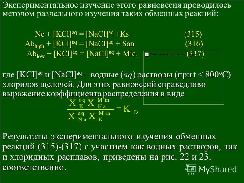 Экспериментальное изучение этого равновесия проводилось методом раздельного изучения таких обменных реакций: Ne + [KCl] aq = [NaCl] aq +Ks (315) Ne + [KCl] aq = [NaCl] aq +Ks (315) Ab high + [KCl] aq = [NaCl] aq + San (316) Ab high + [KCl] aq = [NaCl