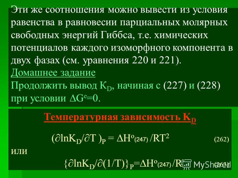 Эти же соотношения можно вывести из условия равенства в равновесии парциальных молярных свободных энергий Гиббса, т.е. химических потенциалов каждого изоморфного компонента в двух фазах (см. уравнения 220 и 221). Домашнее задание Продолжить вывод К D