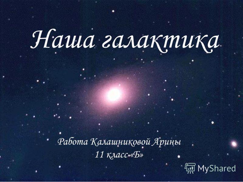 Наша галактика Работа Калашниковой Арины 11 класс «Б»