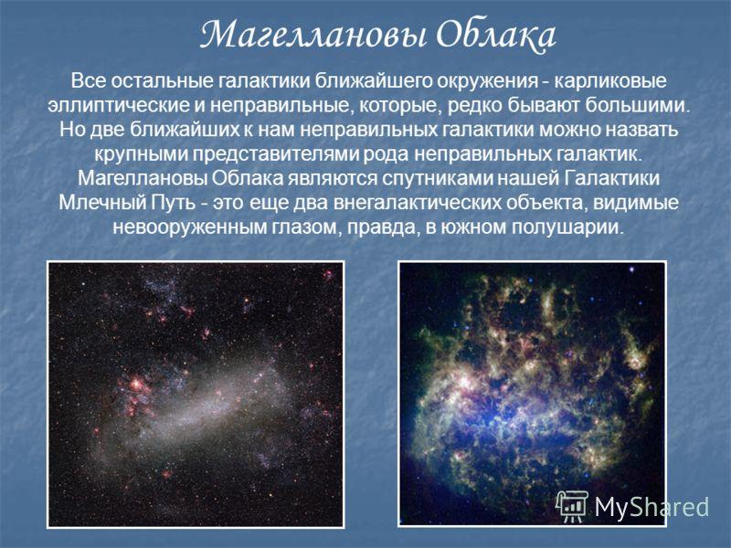 Все остальные галактики ближайшего окружения - карликовые эллиптические и неправильные, которые, редко бывают большими. Но две ближайших к нам неправильных галактики можно назвать крупными представителями рода неправильных галактик. Магеллановы Облак