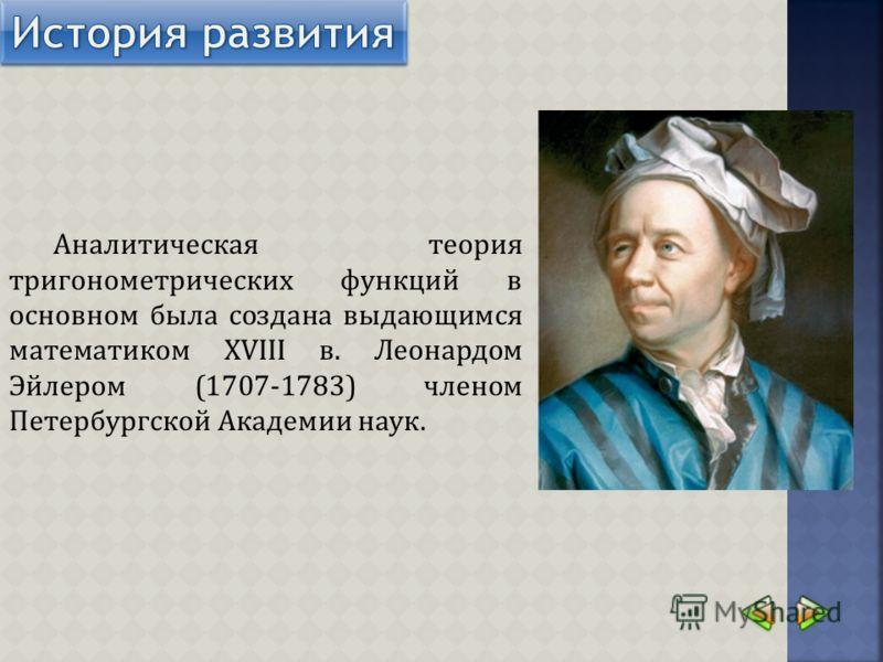 Аналитическая теория тригонометрических функций в основном была создана выдающимся математиком XVIII в. Леонардом Эйлером (1707-1783) членом Петербургской Академии наук.