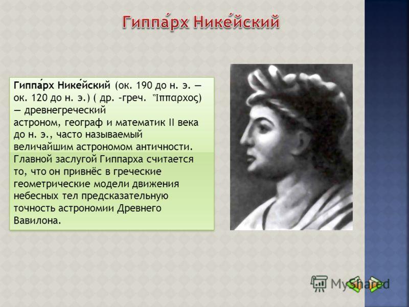 Гиппарх Никейский (ок. 190 до н. э. ок. 120 до н. э.) ( др. –греч. ππαρχος) древнегреческий астроном, географ и математик II века до н. э., часто называемый величайшим астрономом античности. Главной заслугой Гиппарха считается то, что он привнёс в гр