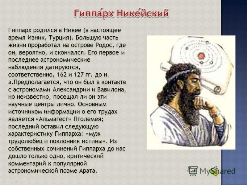 Гиппарх родился в Никее (в настоящее время Изник, Турция). Большую часть жизни проработал на острове Родос, где он, вероятно, и скончался. Его первое и последнее астрономические наблюдения датируются, соответственно, 162 и 127 гг. до н. э.Предполагае