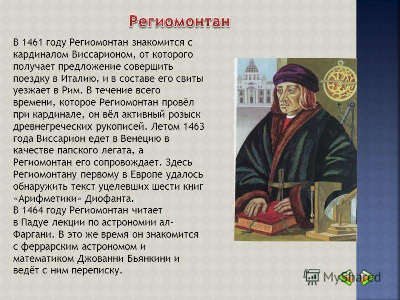В 1461 году Региомонтан знакомится с кардиналом Виссарионом, от которого получает предложение совершить поездку в Италию, и в составе его свиты уезжает в Рим. В течение всего времени, которое Региомонтан провёл при кардинале, он вёл активный розыск д