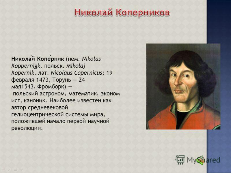 Николай Коперник (нем. Nikolas Koppernigk, польск. Mikołaj Kopernik, лат. Nicolaus Copernicus; 19 февраля 1473, Торунь 24 мая1543, Фромборк) польский астроном, математик, эконом ист, каноник. Наиболее известен как автор средневековой гелиоцентрическо