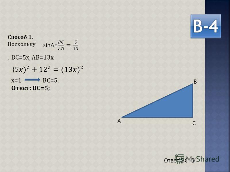 ВС=5х, АВ=13х х=1 ВС=5. Ответ: ВС=5; Способ 1. Поскольку. Ответ:ВС=5 А В С