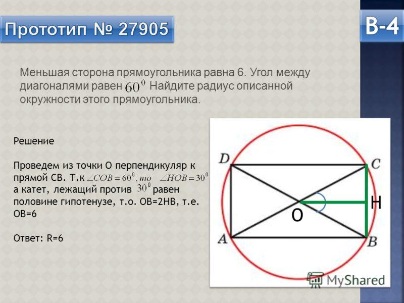 Меньшая сторона прямоугольника равна 6. Угол между диагоналями равен Найдите радиус описанной окружности этого прямоугольника. О Н Решение Проведем из точки О перпендикуляр к прямой СВ. Т.к а катет, лежащий против равен половине гипотенузе, т.о. ОВ=2