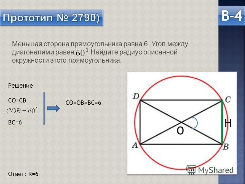 Меньшая сторона прямоугольника равна 6. Угол между диагоналями равен Найдите радиус описанной окружности этого прямоугольника. О Н Решение СО=СВ ВС=6 Ответ: R=6 СО=ОВ=ВС=6