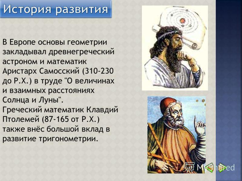 В Европе основы геометрии закладывал древнегреческий астроном и математик Аристарх Самосский (310-230 до Р.Х.) в труде