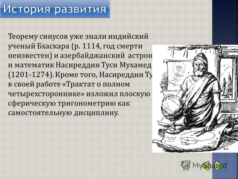 Теорему синусов уже знали индийский ученый Бхаскара (р. 1114, год смерти неизвестен) и азербайджанский астроном и математик Насиреддин Туси Мухамед (1201-1274). Кроме того, Насиреддин Туси в своей работе «Трактат о полном четырехстороннике» изложил п