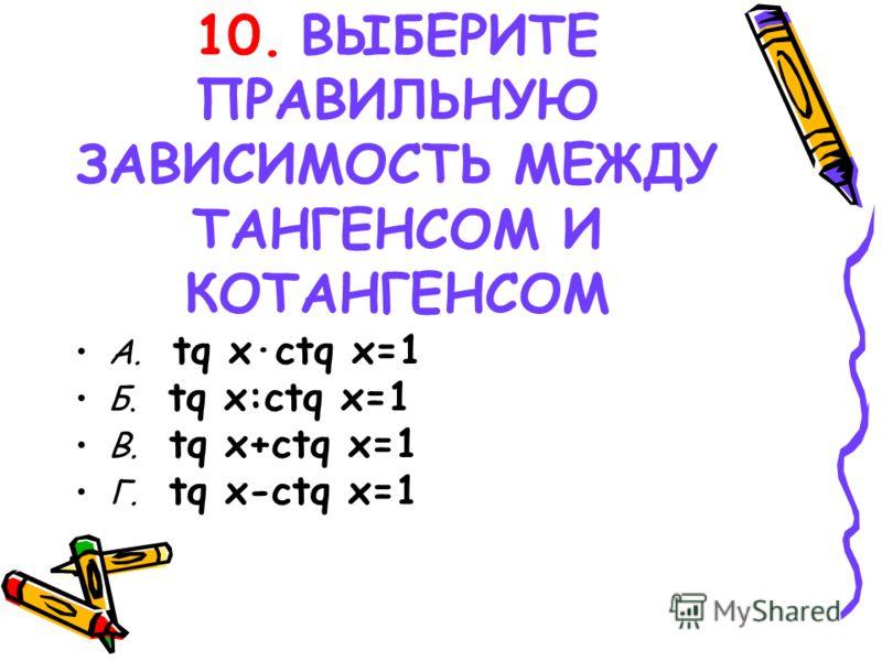10. ВЫБЕРИТЕ ПРАВИЛЬНУЮ ЗАВИСИМОСТЬ МЕЖДУ ТАНГЕНСОМ И КОТАНГЕНСОМ А. tq x·ctq x=1 Б. tq x:ctq x=1 В. tq x+ctq x=1 Г. tq x-ctq x=1