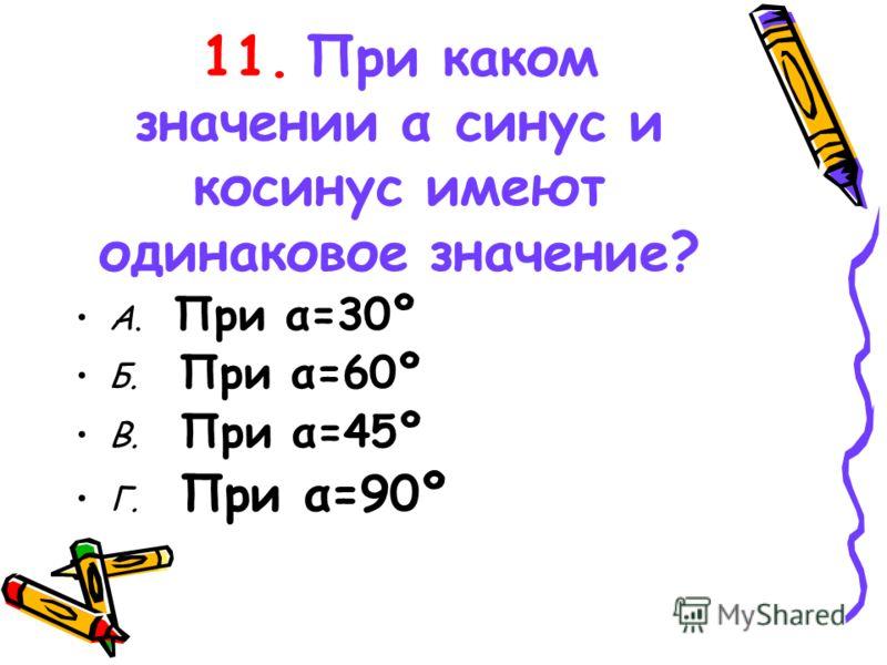 11. При каком значении α синус и косинус имеют одинаковое значение? А. При α=30º Б. При α=60º В. При α=45º Г. При α=90º