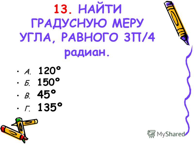 13. НАЙТИ ГРАДУСНУЮ МЕРУ УГЛА, РАВНОГО 3Π/4 радиан. А. 120º Б. 150º В. 45º Г. 135º