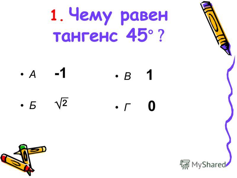 1. Чему равен тангенс 45 ° ? А -1 Б В 1 Г 0