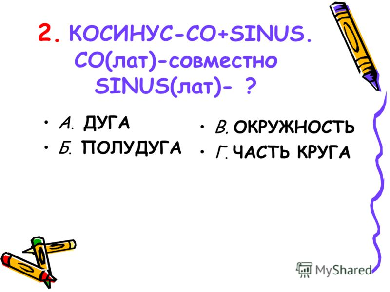 2. КОСИНУС-CO+SINUS. CO(лат)-совместно SINUS(лат)- ? А. ДУГА Б. ПОЛУДУГА В. ОКРУЖНОСТЬ Г. ЧАСТЬ КРУГА