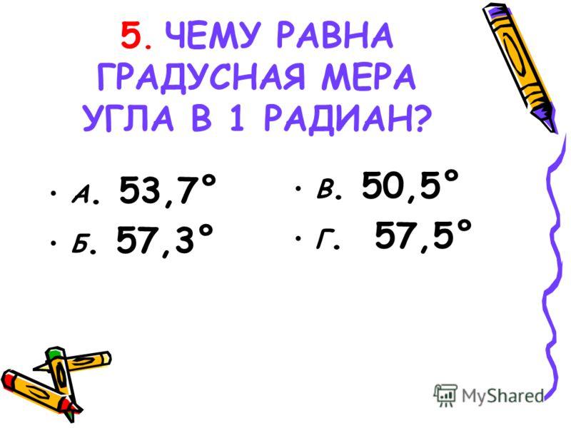 5. ЧЕМУ РАВНА ГРАДУСНАЯ МЕРА УГЛА В 1 РАДИАН? А. 53,7° Б. 57,3° В. 50,5° Г. 57,5°