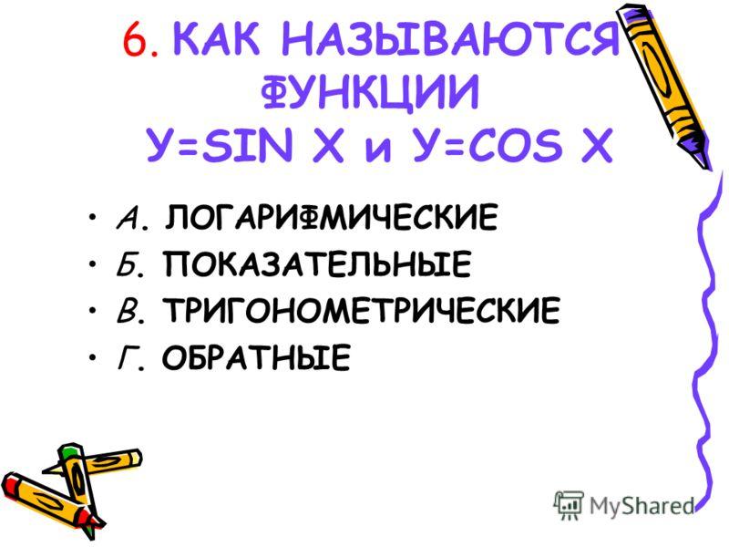 6. КАК НАЗЫВАЮТСЯ ФУНКЦИИ У=SIN X и У=COS X А. ЛОГАРИФМИЧЕСКИЕ Б. ПОКАЗАТЕЛЬНЫЕ В. ТРИГОНОМЕТРИЧЕСКИЕ Г. ОБРАТНЫЕ