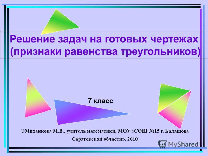 7 класс ©Миханкова М.В., учитель математики, МОУ «СОШ 15 г. Балашова Саратовской области», 2010 Решение задач на готовых чертежах (признаки равенства треугольников)