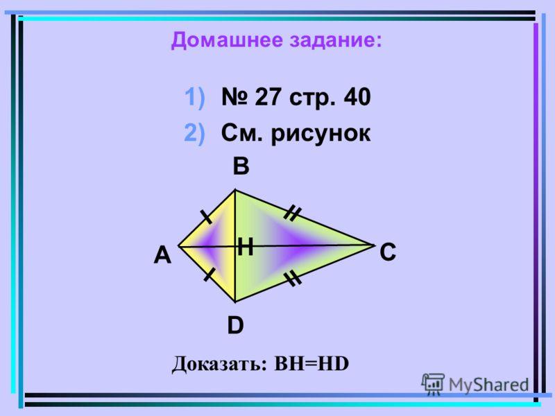 Домашнее задание: 1) 27 стр. 40 2)См. рисунок В А C D Н Доказать: ВН=НD