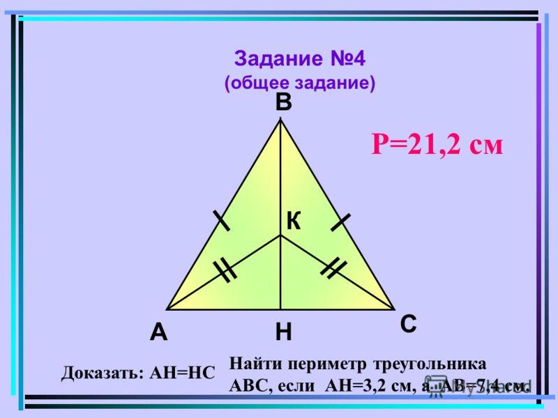 Задание 4 (общее задание) А В К Н С Доказать: АН=НС Найти периметр треугольника АВС, если АН=3,2 см, а АВ=7,4 см. Р=21,2 см