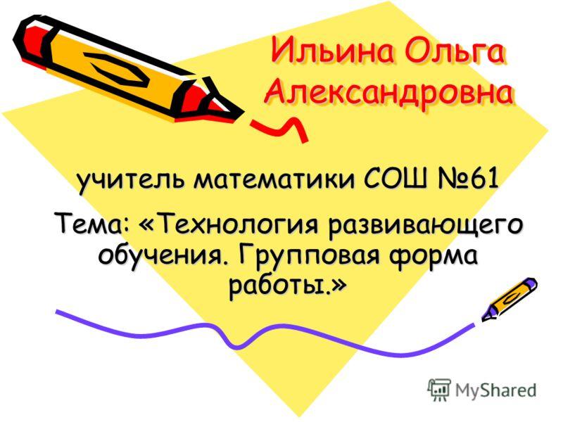 Ильина Ольга Александровна учитель математики СОШ 61 Тема: «Технология развивающего обучения. Групповая форма работы.»