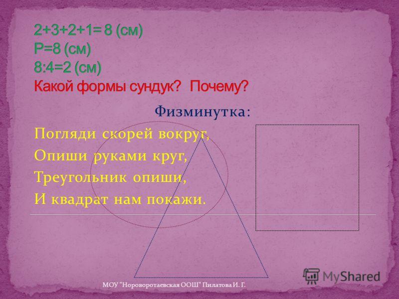 Физминутка: Погляди скорей вокруг, Опиши руками круг, Треугольник опиши, И квадрат нам покажи. МОУ Нороворотаевская ООШ Пилатова И. Г.
