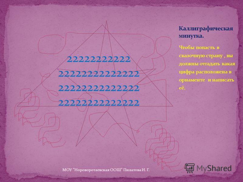 Чтобы попасть в сказочную страну, вы должны отгадать какая цифра расположена в орнаменте и написать её. 22222222222 22222222222222 МОУ Нороворотаевская ООШ Пилатова И. Г.
