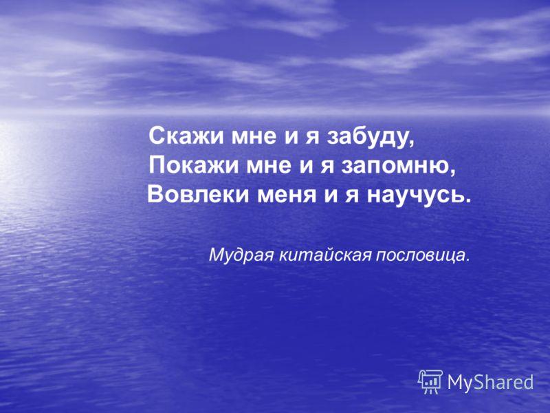 Скажи мне и я забуду, Покажи мне и я запомню, Вовлеки меня и я научусь. Мудрая китайская пословица.
