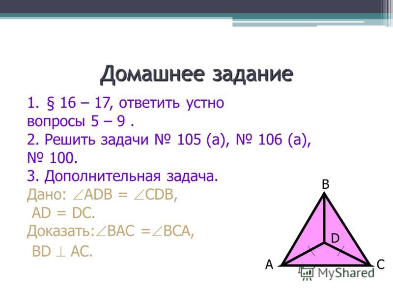 Домашнее задание 1.§ 16 – 17, ответить устно вопросы 5 – 9. 2. Решить задачи 105 (а), 106 (а), 100. 3. Дополнительная задача. Дано: ADB = CDB, AD = DC. Доказать: BAC = BCA, BD AC. AC B D